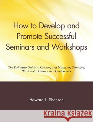 How to Develop and Promote Successful Seminars and Workshops: The Definitive Guide to Creating and Marketing Seminars, Workshops, Classes, and Confere Howard L. Shenson Shenson 9780471527091