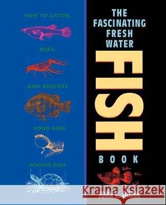 The Fascinating Freshwater Fish Book: How to Catch, Keep, and Observe Your Own Native Fish John R. Quinn 9780471586012