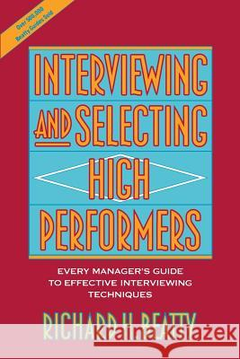 Interviewing and Selecting High Performers: Every Manager's Guide to Effective Interviewing Techniques Richard H. Beatty 9780471593591 John Wiley & Sons