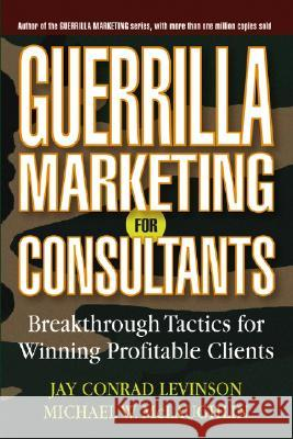 Guerrilla Marketing for Consultants: Breakthrough Tactics for Winning Profitable Clients Jay Conrad Levinson Michael W. McLaughlin 9780471618737