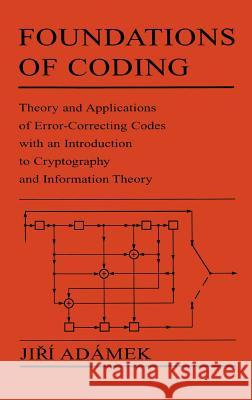 Foundations of Coding : Theory and Applications of Error-Correcting Codes with an Introduction to Cryptography and Information Theory Jiri Adamek Ji&rcaron M. Adamek 9780471621874