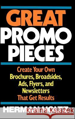 Great Promo Pieces : Create Your Own Brochures, Broadsides, Ads, Flyers and Newsletters That Get Results Herman Holtz Holtz 9780471632245 John Wiley & Sons