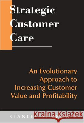 Strategic Customer Care: An Evolutionary Approach to Increasing Customer Value and Profitability Stanley A. Brown Brown 9780471643425