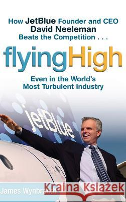Flying High : How JetBlue Founder and CEO David Neeleman Beats the Competition... Even in the World's Most Turbulent Industry James Wynbrandt 9780471655442