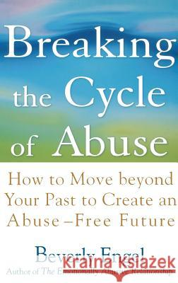 Breaking the Cycle of Abuse: How to Move Beyond Your Past to Create an Abuse-Free Future Beverly Engel 9780471657750 John Wiley & Sons