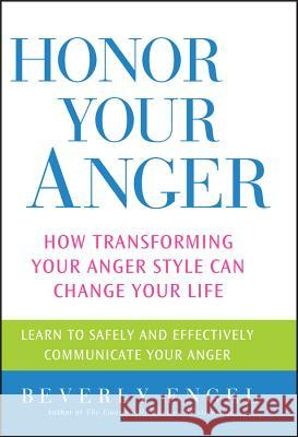 Honor Your Anger: How Transforming Your Anger Style Can Change Your Life Beverly Engel 9780471668534 John Wiley & Sons