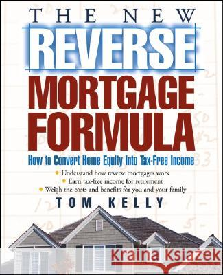 The New Reverse Mortgage Formula: How to Convert Home Equity Into Tax-Free Income Tom Kelly 9780471679561