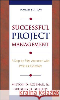 Successful Project Management: A Step-By-Step Approach with Practical Examples Milton D., Jr. Rosenau Gregory D. Githens 9780471680321