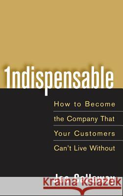 Indispensable: How to Become the Company That Your Customers Can't Live Without Joe Calloway 9780471703082