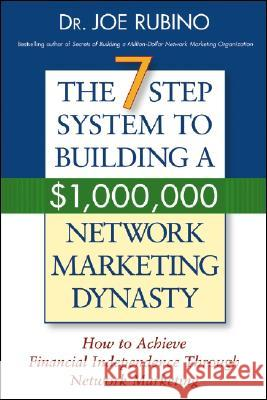 The 7-Step System to Building a $1,000,000 Network Marketing Dynasty: How to Achieve Financial Independence Through Network Marketing Joe Rubino 9780471703198