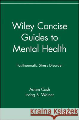 Wiley Concise Guides to Mental Health: Posttraumatic Stress Disorder Adam Cash Irving B. Weiner 9780471705130