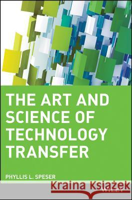 The Art and Science of Technology Transfer Phyllis L. Speser 9780471707271
