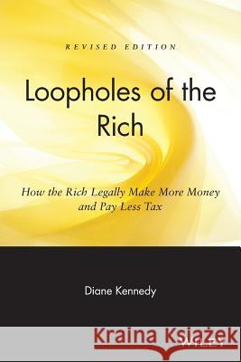 Loopholes of the Rich : How the Rich Legally Make More Money and Pay Less Tax Diane Kennedy 9780471711780