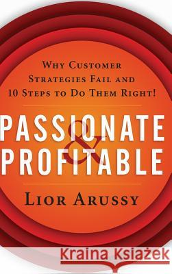 Passionate and Profitable : Why Customer Strategies Fail and Ten Steps to Do Them Right! Lior Arussy 9780471713920