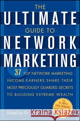 The Ultimate Guide to Network Marketing: 37 Top Network Marketing Income-Earners Share Their Most Preciously Guarded Secrets to Building Extreme Wealt Joe Rubino 9780471716761