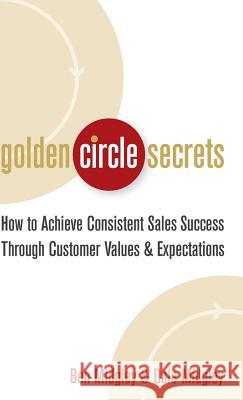 Golden Circle Secrets : How to Achieve Consistent Sales Success Through Customer Values & Expectations Dale Midgley Ben Midgley 9780471718574