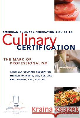 The American Culinary Federation's Guide to Culinary Certification: The Mark of Professionalism Michael Baskette Brad Barnes American Culinary Federation 9780471723394