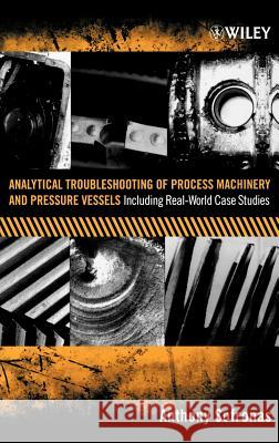 Analytical Troubleshooting of Process Machinery and Pressure Vessels : Including Real-World Case Studies Anthony Sofronas A. Sofronas 9780471732112