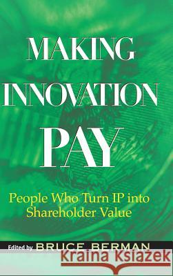 Making Innovation Pay: People Who Turn IP Into Shareholder Value Bruce Berman 9780471733379