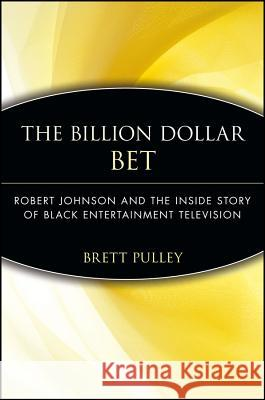 The Billion Dollar Bet: Robert Johnson and the Inside Story of Black Entertainment Television Brett Pulley 9780471735977