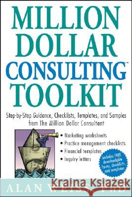 Million Dollar Consulting Toolkit: Step-By-Step Guidance, Checklists, Templates, and Samples from the Million Dollar Consultant Alan Weiss 9780471740278