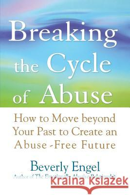 Breaking the Cycle of Abuse: How to Move Beyond Your Past to Create an Abuse-Free Future Beverly Engel 9780471740599 John Wiley & Sons