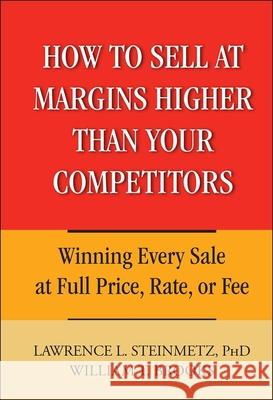 How to Sell at Margins Higher Than Your Competitors: Winning Every Sale at Full Price, Rate, or Fee Lawrence L. Steinmetz William T. Brooks 9780471744832