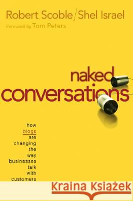 Naked Conversations : How Blogs are Changing the Way Businesses Talk with Customers Robert Scoble Shel Israel 9780471747192