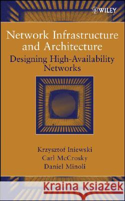 Network Infrastructure and Architecture : Designing High-Availability Networks Krzysztof Iniewski Carl McCrosky Daniel Minoli 9780471749066