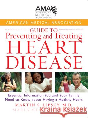 American Medical Association Guide to Preventing and Treating Heart Disease : Essential Information You and Your Family Need to Know about Having a Healthy Heart American Medical Association             Martin S. Lipsky Marla Mendelson 9780471750246 John Wiley & Sons