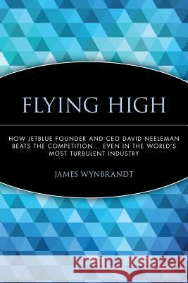 Flying High : How JetBlue Founder and CEO David Neeleman Beats the Competition... Even in the World's Most Turbulent Industry James Wynbrandt 9780471756989