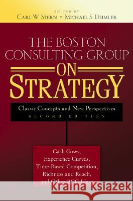 The Boston Consulting Group on Strategy: Classic Concepts and New Perspectives Carl W. Stern Michael S. Deimler 9780471757221