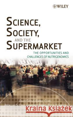 Science, Society, and the Supermarket : The Opportunities and Challenges of Nutrigenomics David Castle Cheryl Cline Abdallah S. Daar 9780471770008