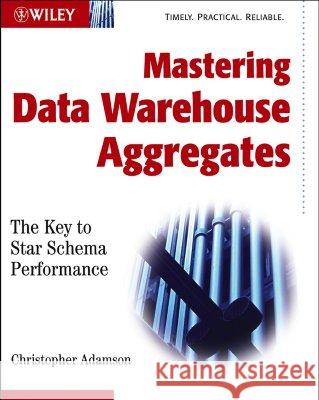 Mastering Data Warehouse Aggregates : Solutions for Star Schema Performance Christopher Adamson Ralph Kimball 9780471777090