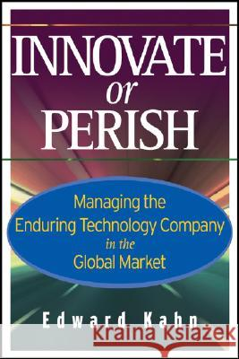 Innovate or Perish : Managing the Enduring Technology Company in the Global Market Edward Kahn 9780471779308