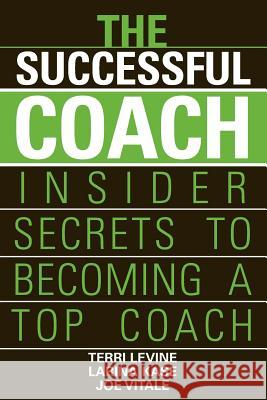 The Successful Coach: Insider Secrets to Becoming a Top Coach Terri Levine Larina Kase Joe Vitale 9780471789963