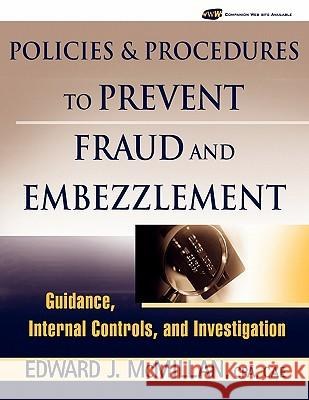 Policies and Procedures to Prevent Fraud and Embezzlement: Guidance, Internal Controls, and Investigation Edward J. McMillan 9780471790037