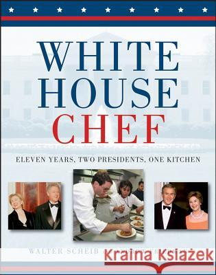 White House Chef: Eleven Years, Two Presidents, One Kitchen Walter Scheib Andrew Friedman 9780471798422