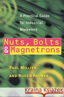 Nuts, Bolts and Magnetrons: A Practical Guide for Industrial Marketers Paul Millier Roger Palmer Roger Palmer 9780471853251