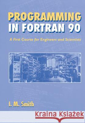 Programming in Fortran 90 : A First Course for Engineers and Scientists I. M. Smith Whitney Smith Ian M. Smith 9780471941859