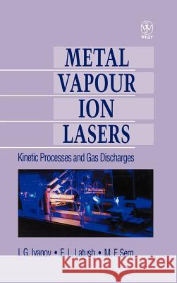Metal Vapour Ion Lasers: Kinetic Processes and Gas Discharges I. G. Ivanov E. L. Latush M. F. Sem 9780471955634