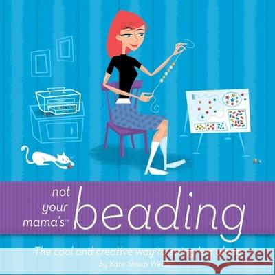 Not Your Mama's Beading: The Cool and Creative Way to String 'em Along Kate Shoup Welsh 9780471973805