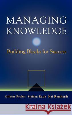 Managing Knowledge: Building Blocks for Success Gilbert Probst Howard A. Doughty Steffen Raub 9780471997689