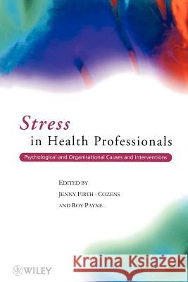 Stress in Health Professionals : Psychological and Organisational Causes and Interventions Jenny Firth-Cozens Roy L. Payne Firth-Cozens 9780471998761