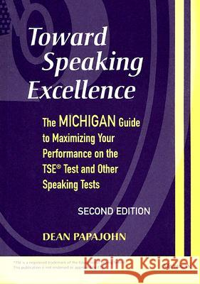 Toward Speaking Excellence : The Michigan Guide to Maximizing Your Performance on the TSE Test and Other Speaking Tests Dean Papajohn 9780472030866