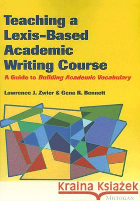 Teaching a Lexis-Based Academic Writing Course: A Guide to Building Academic Vocabulary Lawrence J. Zwier Gena R. Bennett 9780472031016