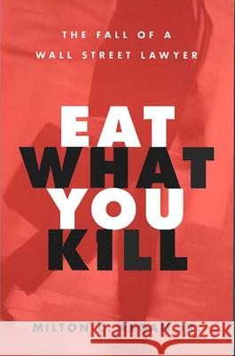 Eat What You Kill: The Fall of a Wall Street Lawyer Milton C. Regan 9780472031603
