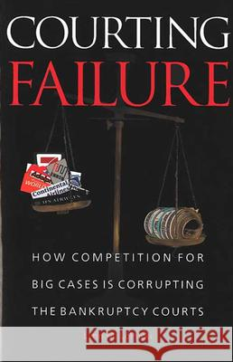 Courting Failure: How Competition for Big Cases Is Corrupting the Bankruptcy Courts Lynn M. LoPucki 9780472031702