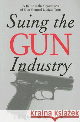 SUING THE GUN INDUSTRY: A BATTLE AT THE CROSSROADS OF GUN CONTROL AND MASS TORTS Timothy D. Lytton 9780472032112