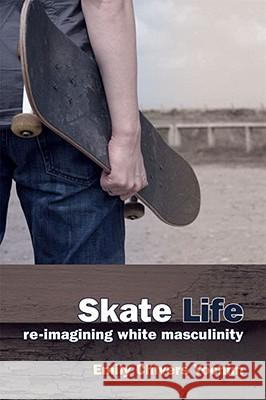 Skate Life: Re-Imagining White Masculinity Emily Chivers Yochim 9780472050802